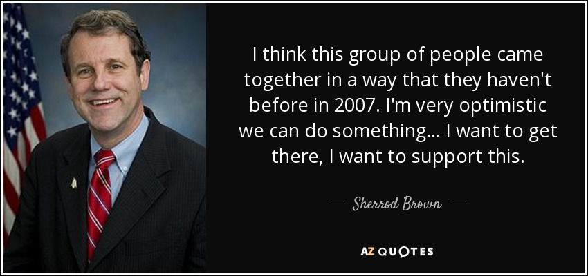 I think this group of people came together in a way that they haven't before in 2007. I'm very optimistic we can do something ... I want to get there, I want to support this. - Sherrod Brown