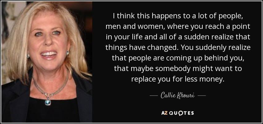 I think this happens to a lot of people, men and women, where you reach a point in your life and all of a sudden realize that things have changed. You suddenly realize that people are coming up behind you, that maybe somebody might want to replace you for less money. - Callie Khouri