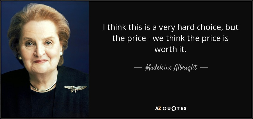 I think this is a very hard choice, but the price - we think the price is worth it. - Madeleine Albright