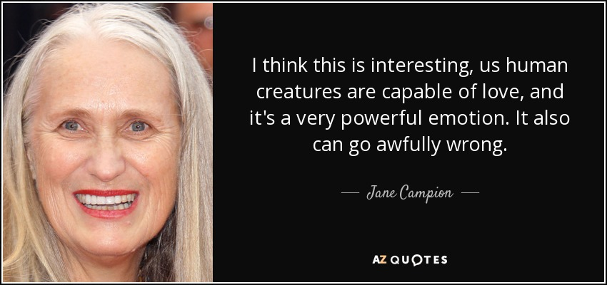 I think this is interesting, us human creatures are capable of love, and it's a very powerful emotion. It also can go awfully wrong. - Jane Campion