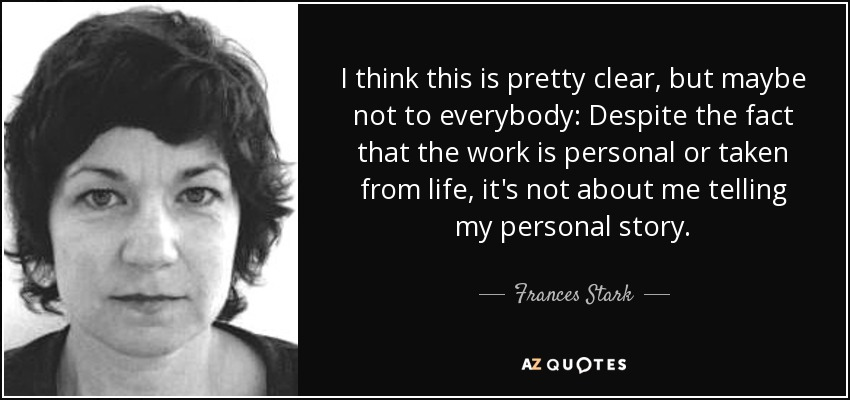 I think this is pretty clear, but maybe not to everybody: Despite the fact that the work is personal or taken from life, it's not about me telling my personal story. - Frances Stark