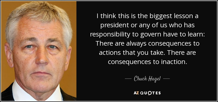 I think this is the biggest lesson a president or any of us who has responsibility to govern have to learn: There are always consequences to actions that you take. There are consequences to inaction. - Chuck Hagel