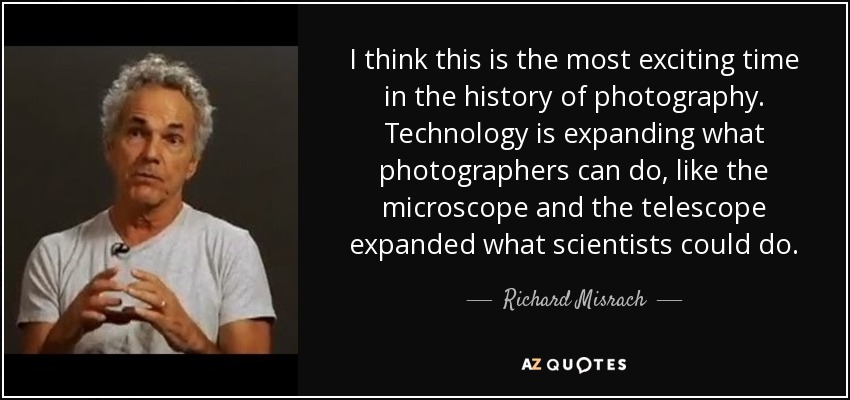 I think this is the most exciting time in the history of photography. Technology is expanding what photographers can do, like the microscope and the telescope expanded what scientists could do. - Richard Misrach