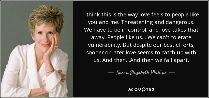 I think this is the way love feels to people like you and me. Threatening and dangerous. We have to be in control, and love takes that away. People like us… We can't tolerate vulnerability. But despite our best efforts, sooner or later love seems to catch up with us. And then…And then we fall apart. - Susan Elizabeth Phillips