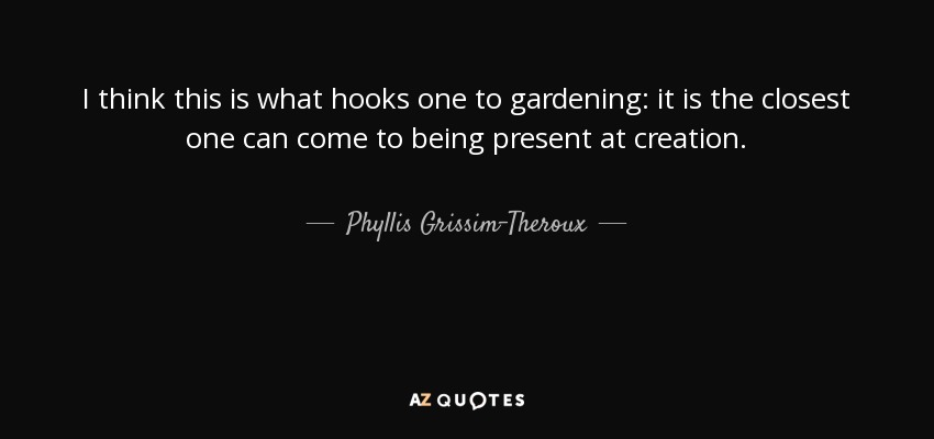 I think this is what hooks one to gardening: it is the closest one can come to being present at creation. - Phyllis Grissim-Theroux