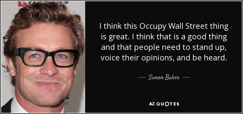 I think this Occupy Wall Street thing is great. I think that is a good thing and that people need to stand up, voice their opinions, and be heard. - Simon Baker