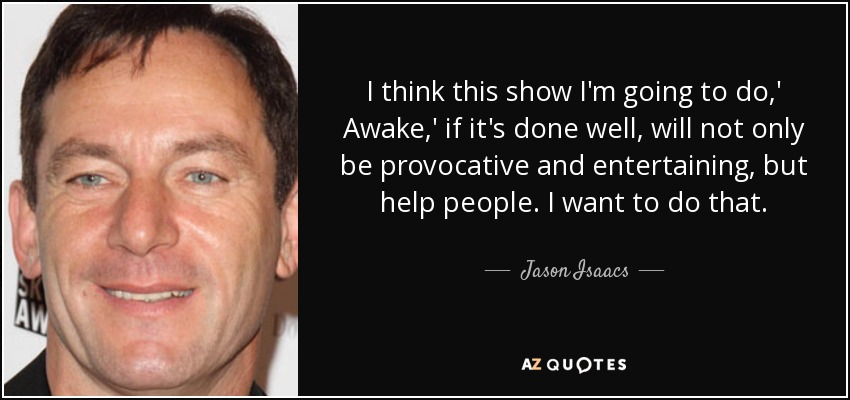 I think this show I'm going to do,' Awake,' if it's done well, will not only be provocative and entertaining, but help people. I want to do that. - Jason Isaacs