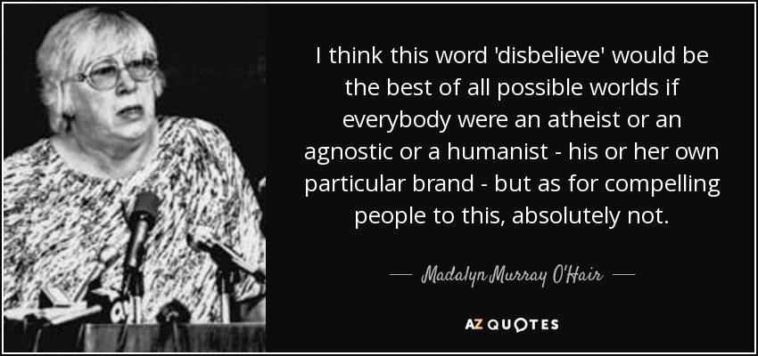 I think this word 'disbelieve' would be the best of all possible worlds if everybody were an atheist or an agnostic or a humanist - his or her own particular brand - but as for compelling people to this, absolutely not. - Madalyn Murray O'Hair