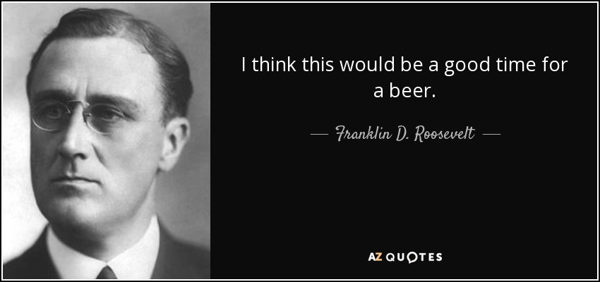 I think this would be a good time for a beer. - Franklin D. Roosevelt