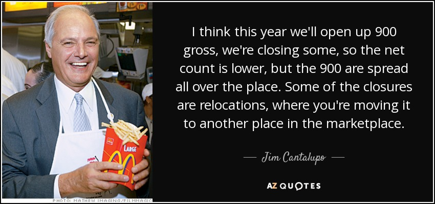 I think this year we'll open up 900 gross, we're closing some, so the net count is lower, but the 900 are spread all over the place. Some of the closures are relocations, where you're moving it to another place in the marketplace. - Jim Cantalupo