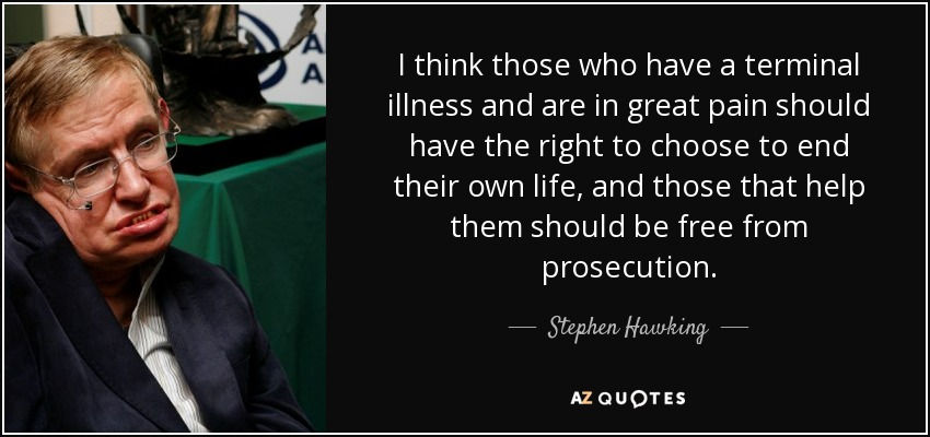 I think those who have a terminal illness and are in great pain should have the right to choose to end their own life, and those that help them should be free from prosecution. - Stephen Hawking