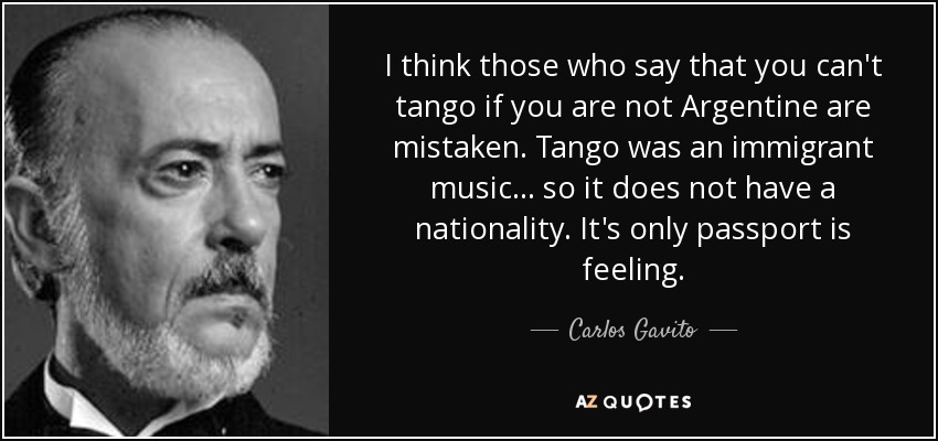 I think those who say that you can't tango if you are not Argentine are mistaken. Tango was an immigrant music... so it does not have a nationality. It's only passport is feeling. - Carlos Gavito