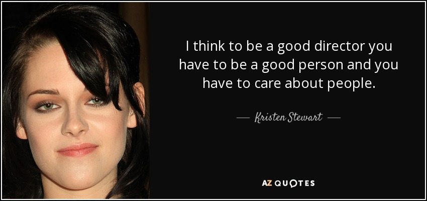 I think to be a good director you have to be a good person and you have to care about people. - Kristen Stewart