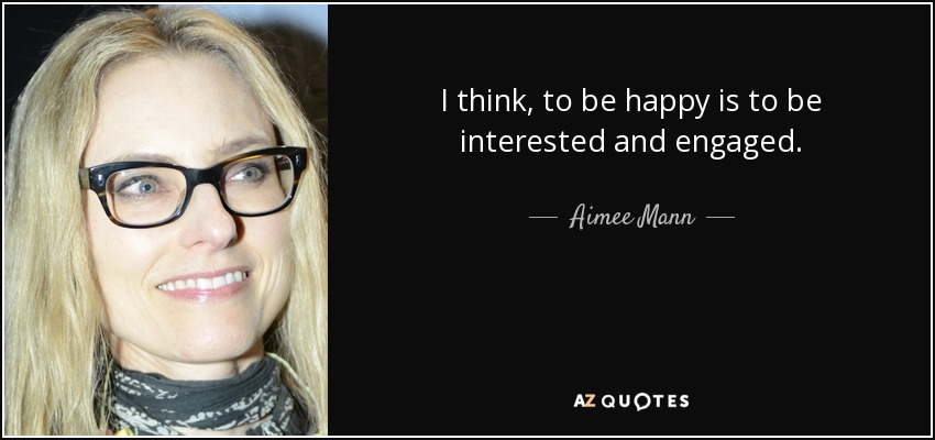 I think, to be happy is to be interested and engaged. - Aimee Mann