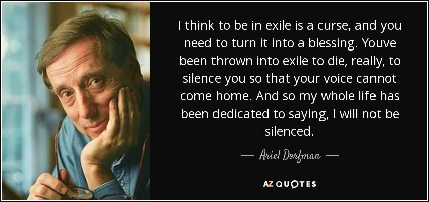 I think to be in exile is a curse, and you need to turn it into a blessing. Youve been thrown into exile to die, really, to silence you so that your voice cannot come home. And so my whole life has been dedicated to saying, I will not be silenced. - Ariel Dorfman