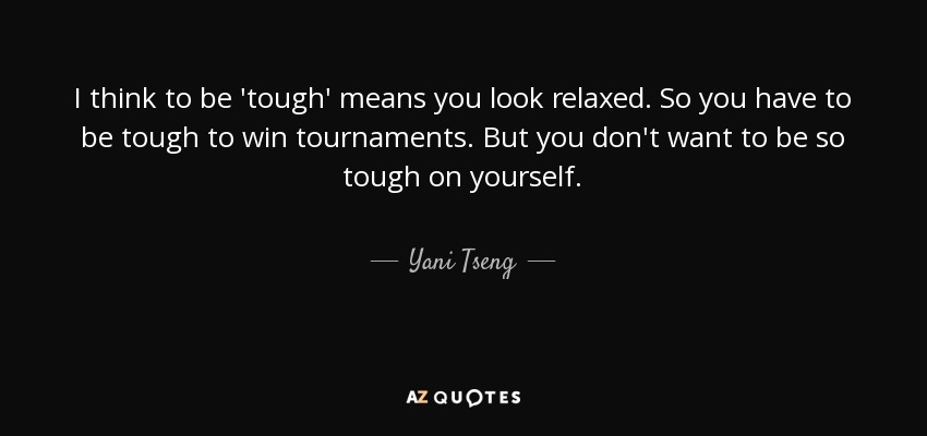I think to be 'tough' means you look relaxed. So you have to be tough to win tournaments. But you don't want to be so tough on yourself. - Yani Tseng