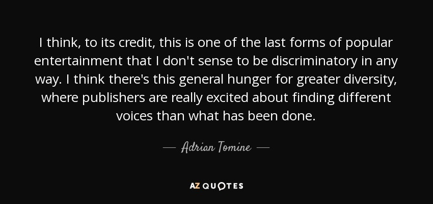 I think, to its credit, this is one of the last forms of popular entertainment that I don't sense to be discriminatory in any way. I think there's this general hunger for greater diversity, where publishers are really excited about finding different voices than what has been done. - Adrian Tomine