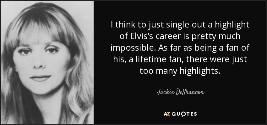I think to just single out a highlight of Elvis's career is pretty much impossible. As far as being a fan of his, a lifetime fan, there were just too many highlights. - Jackie DeShannon