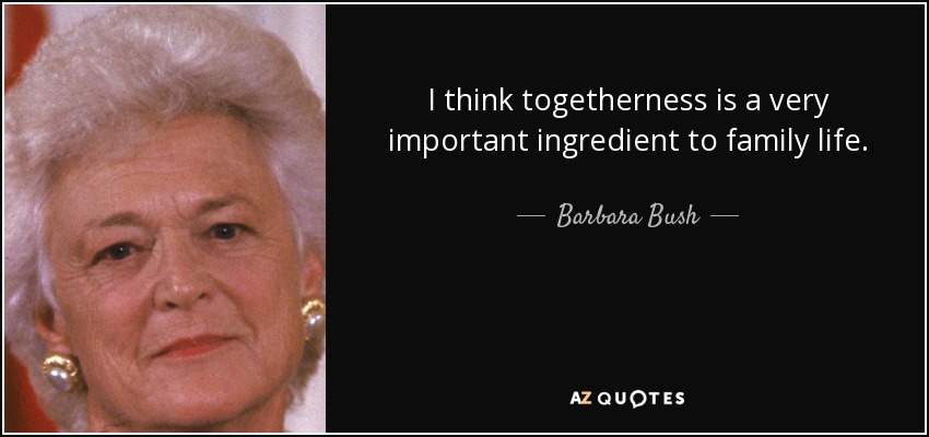 I think togetherness is a very important ingredient to family life. - Barbara Bush