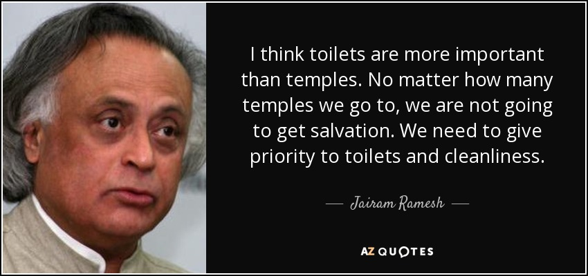 I think toilets are more important than temples. No matter how many temples we go to, we are not going to get salvation. We need to give priority to toilets and cleanliness. - Jairam Ramesh