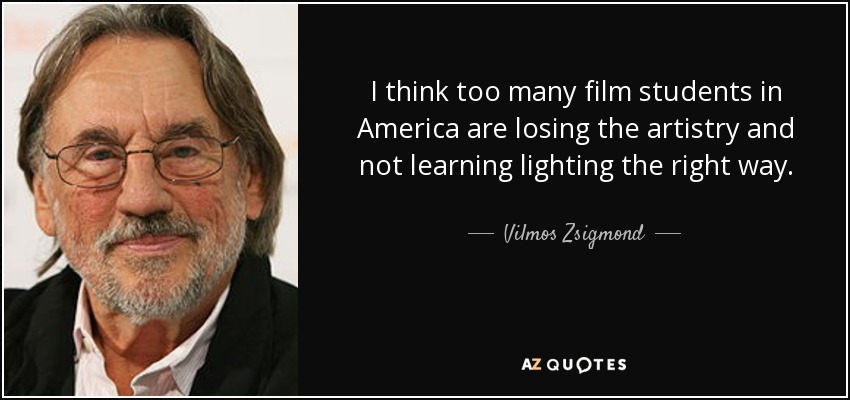 I think too many film students in America are losing the artistry and not learning lighting the right way. - Vilmos Zsigmond