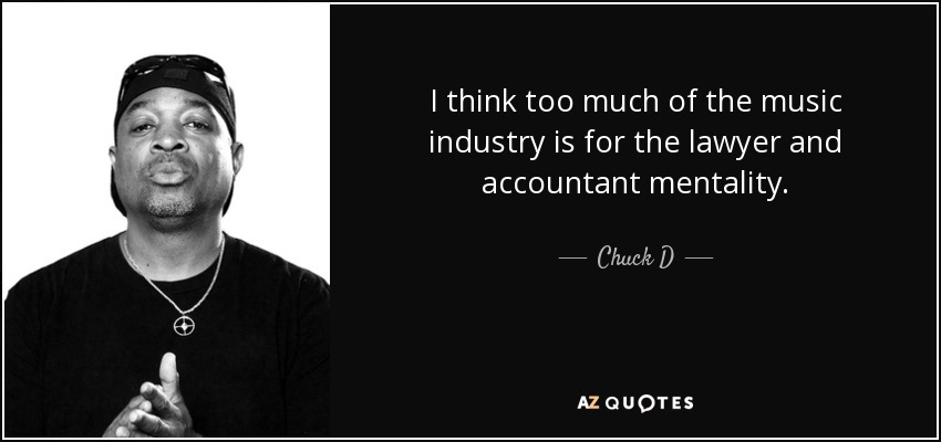 I think too much of the music industry is for the lawyer and accountant mentality. - Chuck D