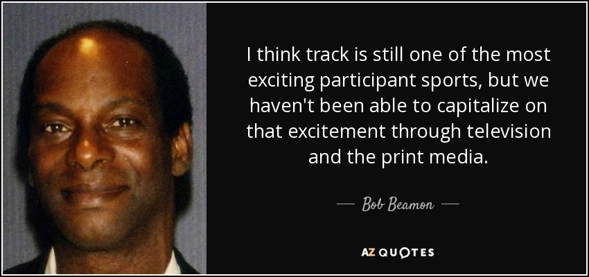 I think track is still one of the most exciting participant sports, but we haven't been able to capitalize on that excitement through television and the print media. - Bob Beamon