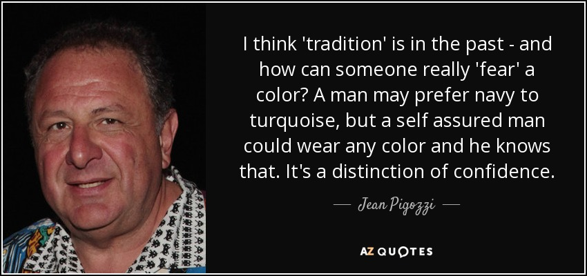 I think 'tradition' is in the past - and how can someone really 'fear' a color? A man may prefer navy to turquoise, but a self assured man could wear any color and he knows that. It's a distinction of confidence. - Jean Pigozzi