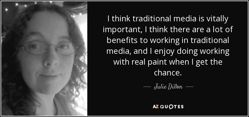 I think traditional media is vitally important, I think there are a lot of benefits to working in traditional media, and I enjoy doing working with real paint when I get the chance. - Julie Dillon