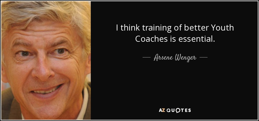 I think training of better Youth Coaches is essential. - Arsene Wenger