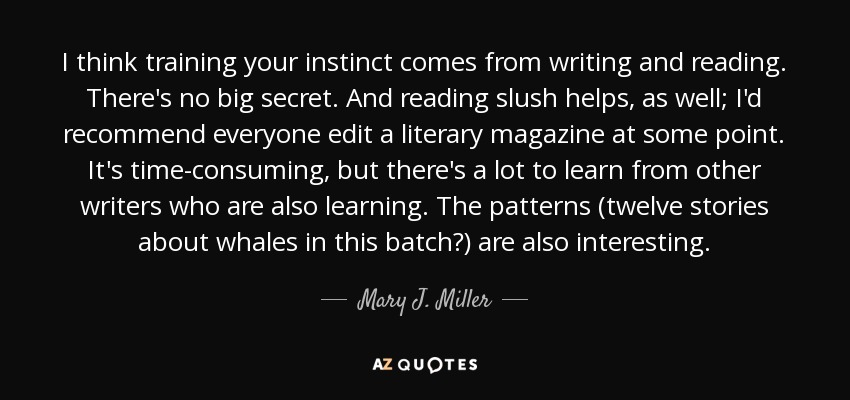 I think training your instinct comes from writing and reading. There's no big secret. And reading slush helps, as well; I'd recommend everyone edit a literary magazine at some point. It's time-consuming, but there's a lot to learn from other writers who are also learning. The patterns (twelve stories about whales in this batch?) are also interesting. - Mary J. Miller