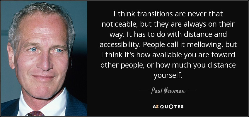 I think transitions are never that noticeable, but they are always on their way. It has to do with distance and accessibility. People call it mellowing, but I think it's how available you are toward other people, or how much you distance yourself. - Paul Newman