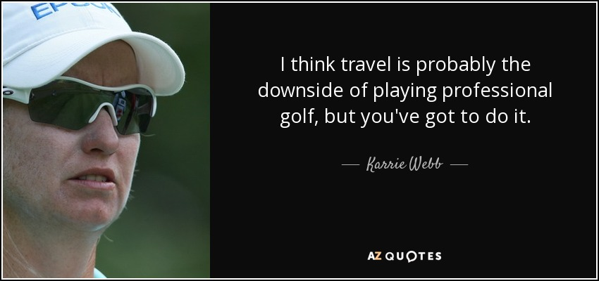 I think travel is probably the downside of playing professional golf, but you've got to do it. - Karrie Webb