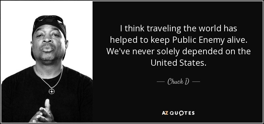 I think traveling the world has helped to keep Public Enemy alive. We've never solely depended on the United States. - Chuck D