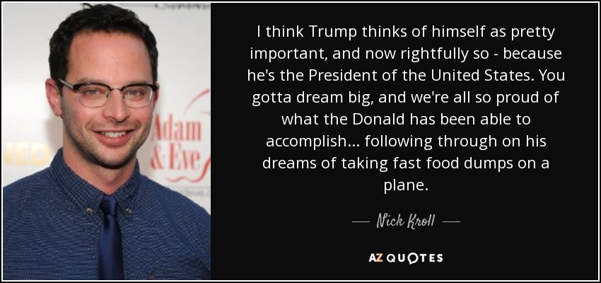 I think Trump thinks of himself as pretty important, and now rightfully so - because he's the President of the United States. You gotta dream big, and we're all so proud of what the Donald has been able to accomplish... following through on his dreams of taking fast food dumps on a plane. - Nick Kroll