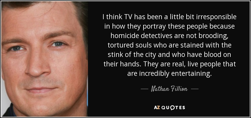 I think TV has been a little bit irresponsible in how they portray these people because homicide detectives are not brooding, tortured souls who are stained with the stink of the city and who have blood on their hands. They are real, live people that are incredibly entertaining. - Nathan Fillion