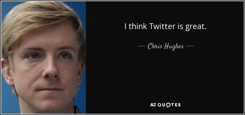 I think Twitter is great. - Chris Hughes
