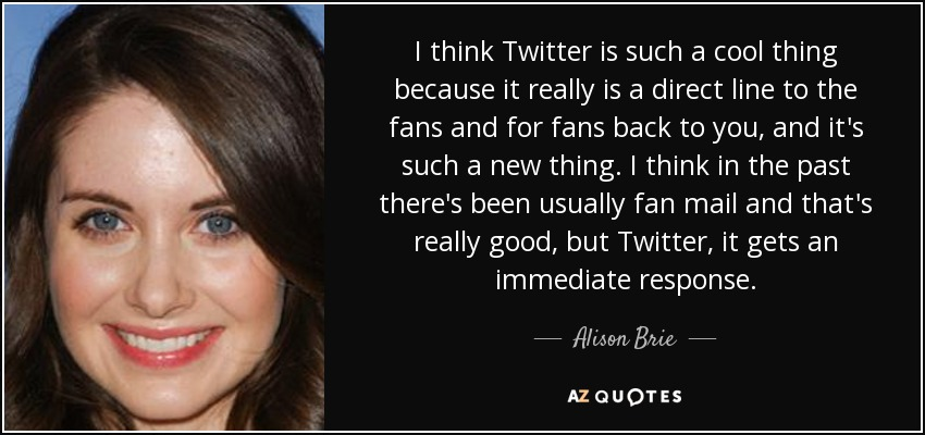 I think Twitter is such a cool thing because it really is a direct line to the fans and for fans back to you, and it's such a new thing. I think in the past there's been usually fan mail and that's really good, but Twitter, it gets an immediate response. - Alison Brie