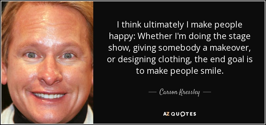 I think ultimately I make people happy: Whether I'm doing the stage show, giving somebody a makeover, or designing clothing, the end goal is to make people smile. - Carson Kressley