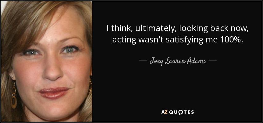 I think, ultimately, looking back now, acting wasn't satisfying me 100%. - Joey Lauren Adams