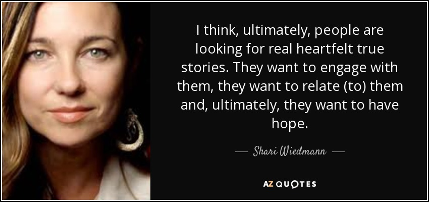 I think, ultimately, people are looking for real heartfelt true stories. They want to engage with them, they want to relate (to) them and, ultimately, they want to have hope. - Shari Wiedmann