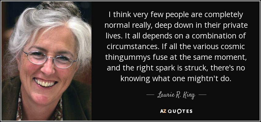 I think very few people are completely normal really, deep down in their private lives. It all depends on a combination of circumstances. If all the various cosmic thingummys fuse at the same moment, and the right spark is struck, there's no knowing what one mightn't do. - Laurie R. King