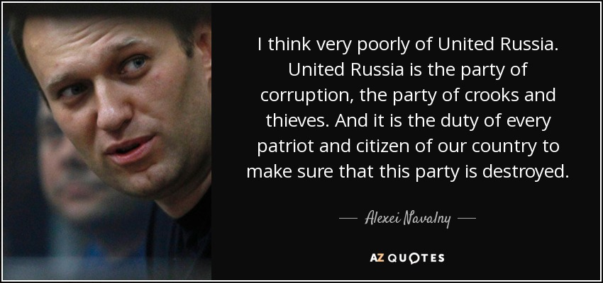 I think very poorly of United Russia. United Russia is the party of corruption, the party of crooks and thieves. And it is the duty of every patriot and citizen of our country to make sure that this party is destroyed. - Alexei Navalny