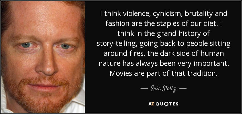 I think violence, cynicism, brutality and fashion are the staples of our diet. I think in the grand history of story-telling, going back to people sitting around fires, the dark side of human nature has always been very important. Movies are part of that tradition. - Eric Stoltz