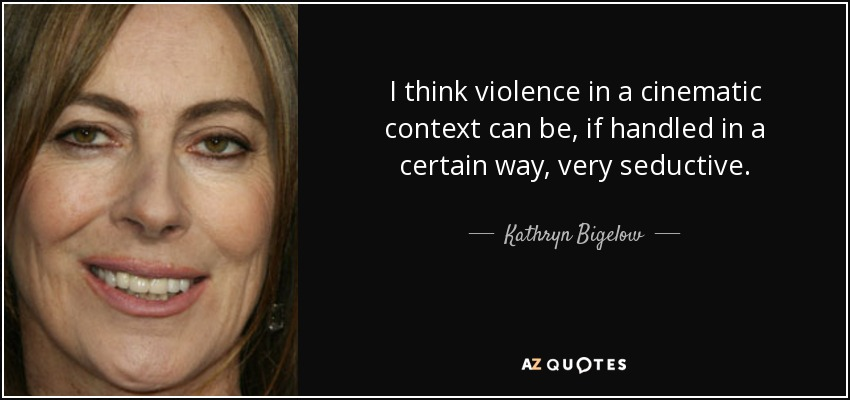 I think violence in a cinematic context can be, if handled in a certain way, very seductive. - Kathryn Bigelow