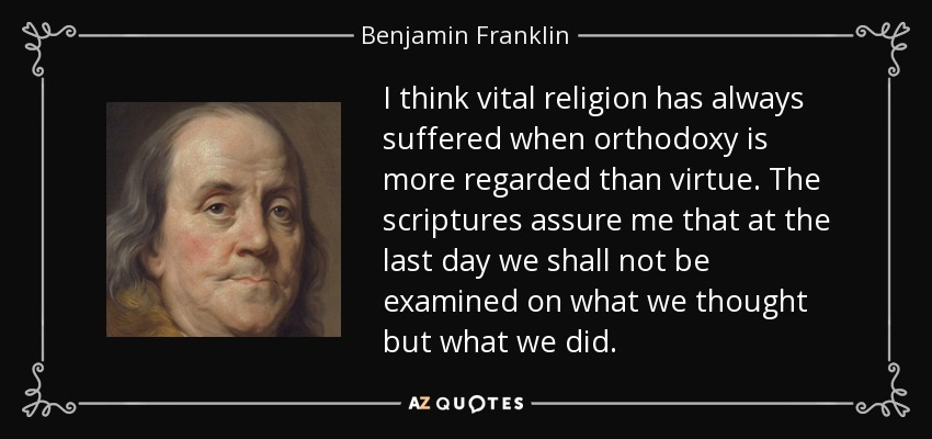 I think vital religion has always suffered when orthodoxy is more regarded than virtue. The scriptures assure me that at the last day we shall not be examined on what we thought but what we did. - Benjamin Franklin