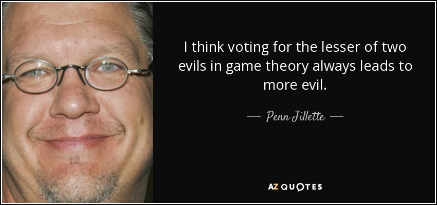 I think voting for the lesser of two evils in game theory always leads to more evil. - Penn Jillette