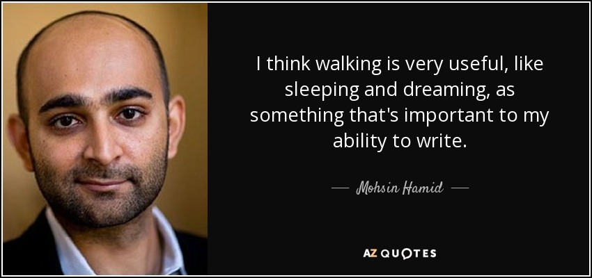 I think walking is very useful, like sleeping and dreaming, as something that's important to my ability to write. - Mohsin Hamid