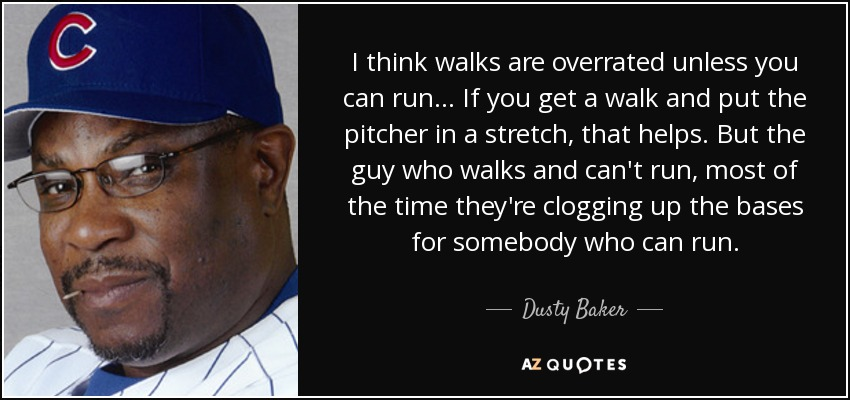 I think walks are overrated unless you can run... If you get a walk and put the pitcher in a stretch, that helps. But the guy who walks and can't run, most of the time they're clogging up the bases for somebody who can run. - Dusty Baker