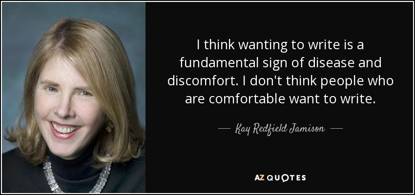 I think wanting to write is a fundamental sign of disease and discomfort. I don't think people who are comfortable want to write. - Kay Redfield Jamison